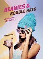 Beanies and Bobble Hats : 36 Quick and Stylish Knits - Fiona Goble