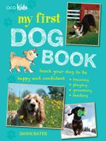 My First Dog Book : Teach Your Dog to be Happy and Confident: Training, Playing, Grooming, Feeding - Dawn Bates