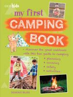 My First Camping Book : Discover the Great Outdoors with This Fun Guide to Camping: Planning, Cooking, Safety, Activities - Dominic Bliss