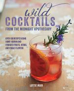Wild Cocktails from the Midnight Apothecary : Over 100 Recipes Using Home-Grown and Foraged Fruits, Herbs, and Edible Flowers - Lottie Muir