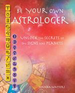 Be Your Own Astrologer : A Step-by-Step Guide to Unlocking the Secrets of the Signs and Planets - Joanna Watters