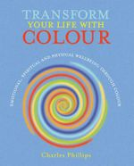 Transform Your Life with Colour : Discover Health, Healing and Happiness Through Colour - Charles Phillips