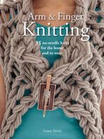 Arm and Finger Knitting : 35 No-Needle Knits for the Home and to Wear - Laura Strutt