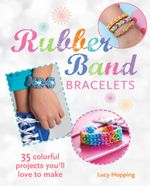 Rubber Band Bracelets : 35 colorful projects youll love to make - Lucy Hopping