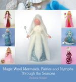 Magic Wool Mermaids, Fairies and Nymphs Through the Seasons - Christine Schafer