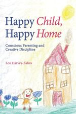 Happy Child, Happy Home : Conscious Parenting and Creative Discipline - Lou Harvey-Zahra