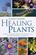 Healing Plants : Herbal Remedies from Traditional to Anthroposophical Medicine - Markus Sommer