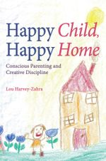 Happy Child, Happy Home : Conscious Parenting and Creative Discipline - Lou Harvey-Zahra