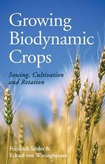 Growing Biodynamic Crops : Sowing, Cultivation and Rotation - Friedrich Sattler