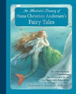 An Illustrated Treasury of Hans Christian Andersen's Fairy Tales : The Little Mermaid, Thumbelina, the Princess and the Pea and Many More Classic Stories - Hans Christian Andersen