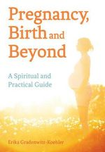 Pregnancy, Birth and Beyond : A Spiritual and Practical Guide - Erika Gradenwitz-Koehler