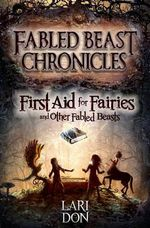 First Aid for Fairies and Other Fabled Beasts - Lari Don