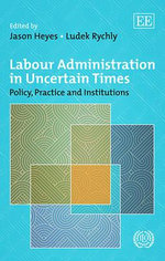 Labour Administration in Uncertain Times : Policy, Practice and Institutions Since the Crisis