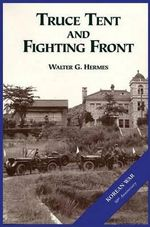 The U.S. Army and the Korean War : Truce Tent and Fighting Front - Walter G Hermes