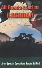 All Roads Lead to Baghdad : Army Special Operations Forces in Iraq, New Chapter in America's Global War on Terrorism - Charles H Briscoe
