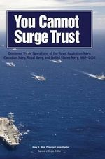 You Cannot Surge Trust : Combined Naval Operations of the Royal Australian Navy, Canadian Navy, Royal Navy, and United States Navy, 1991-2003 - Gary E Weir