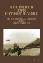 Air Power for Patton's Army - The XIX Tactical Air Command in the Second World War - David N Spires