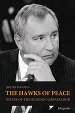 The Hawks of Peace : Notes of the Russian Ambassador - Dmitry Rogozin