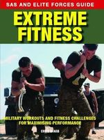 SAS and Elite Forces Guide: Extreme Fitness : Military Workouts and Fitness Challenges for Maximising Performance - Chris McNab