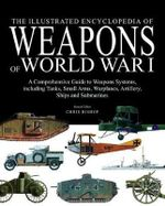 Encyclopedia of Weapons of World War I : The Comprehensive Guide to Weapons Systems, Including Tanks, Small Arms, Warplanes, Artillery, Ships and Submarines