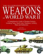 The Encyclopedia of Weapons of World War II : The Comprehensive Guide to Over 1500 Weapons Systems, Including Tanks, Small Arms, Warplanes, Artillery, Ships and Submarines - Chris Bishop