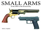 Small Arms : From the Civil War to the Present Day - Martin J. Dougherty