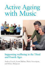 Active Ageing with Music : Supporting Wellbeing in the Third and Fourth Ages - Andrea Creech