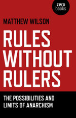 Rules Without Rulers : The Possibilities and Limits of Anarchism - Matthew Wilson