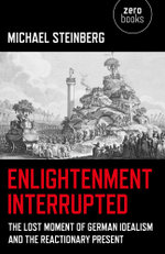 Enlightenment Interrupted : The Lost Moment of German Idealism and the Reactionary Present - Michael Steinberg