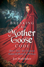 Breaking the Mother Goose Code : How a Fairy-Tale Character Fooled the World for 300 Years - Jeri Studebaker