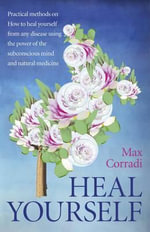 Heal Yourself : Practical Methods on How to Heal Yourself from Any Disease Using the Power of the Subconscious Mind and Natural Medicine. - Max Corradi