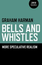 Bells and Whistles : More Speculative Realism - Graham Harman