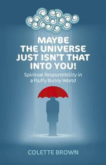 Maybe the Universe Just Isn't That into You! : Spiritual Responsibility in a Fluffy Bunny World - Colette Brown