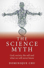 The Science Myth : God, Society, the Self and What We Will Never Know. - Dominique Chu