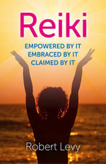 Reiki : Empowered by it, Embraced by it, Claimed by it - Robert Levy