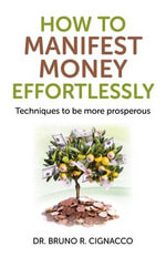 How to Manifest Money Effortlessly : Techniques to be More Prosperous - Bruno Roque Cignacco