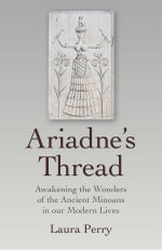 Ariadne's Thread : Awakening the Wonders of the Ancient Minoans in Our Modern Lives - Laura Perry