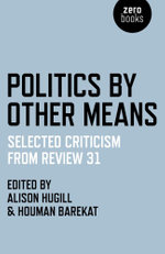 Politics by Other Means : Selected Criticism from Review 31 - Houman Barekat