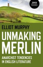 Unmaking Merlin : Anarchist Tendencies in English Literature - Elliot Murphy