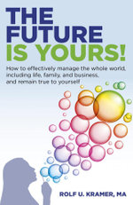 The Future Is Yours! : How to Effectively Manage the Whole World, Including Life, Family, and Business, and Remain True To Yourself - MA, Rolf U. Kramer