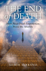 The End of Death : How Near-Death Experiences Prove the Afterlife - Admir Serrano