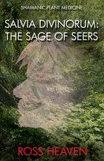Shamanic Plant Medicine - Salvia Divinorum : The Sage of the Seers - Ross Heaven