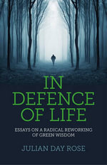 In Defence of Life : Essays on a Radical Reworking of Green Wisdom - Julian Rose