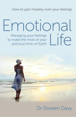Emotional Life - Managing Your Feelings to Make the Most of Your Precious Time on Earth : How to Gain Mastery Over Your Feelings - Doreen Davy