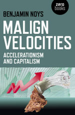 Malign Velocities : Accelerationism and Capitalism - Benjamin Noys
