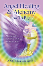 Angel Healing & Alchemy - How To Begin : Melchisadec, Sacred Seven & the Violet Ray - Angela McGerr