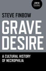 Grave Desire : A Cultural History of Necrophilia - Steve Finbow