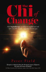 The Chi of Change : How Hypnotherapy Can Help You Heal and Turn Your Life Around - Regardless of Your Past - Peter Field