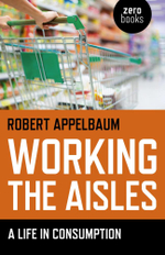 Working the Aisles : A Life in Consumption - Robert Appelbaum