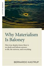 Why Materialism Is Baloney : How true skeptics know there is no death and fathom answers to life, the universe, and everything - Bernardo Kastrup